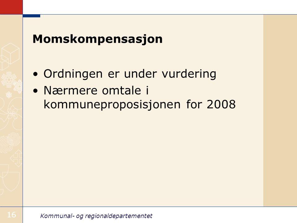 Kommunal- og regionaldepartementet 16 Momskompensasjon Ordningen er under vurdering Nærmere omtale i kommuneproposisjonen for 2008