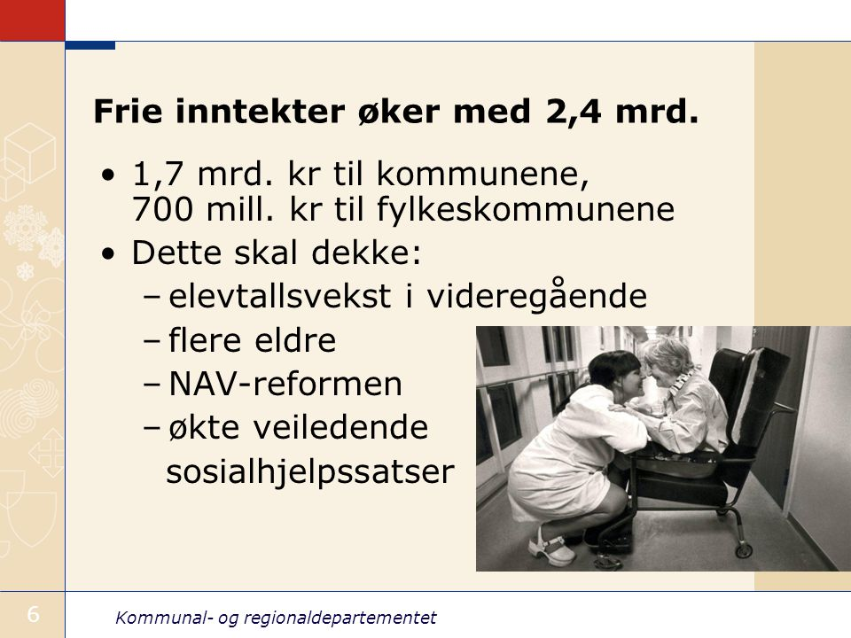 Kommunal- og regionaldepartementet 6 Frie inntekter øker med 2,4 mrd. 1,7 mrd. kr til kommunene, 700 mill. kr til fylkeskommunene Dette skal dekke: –e