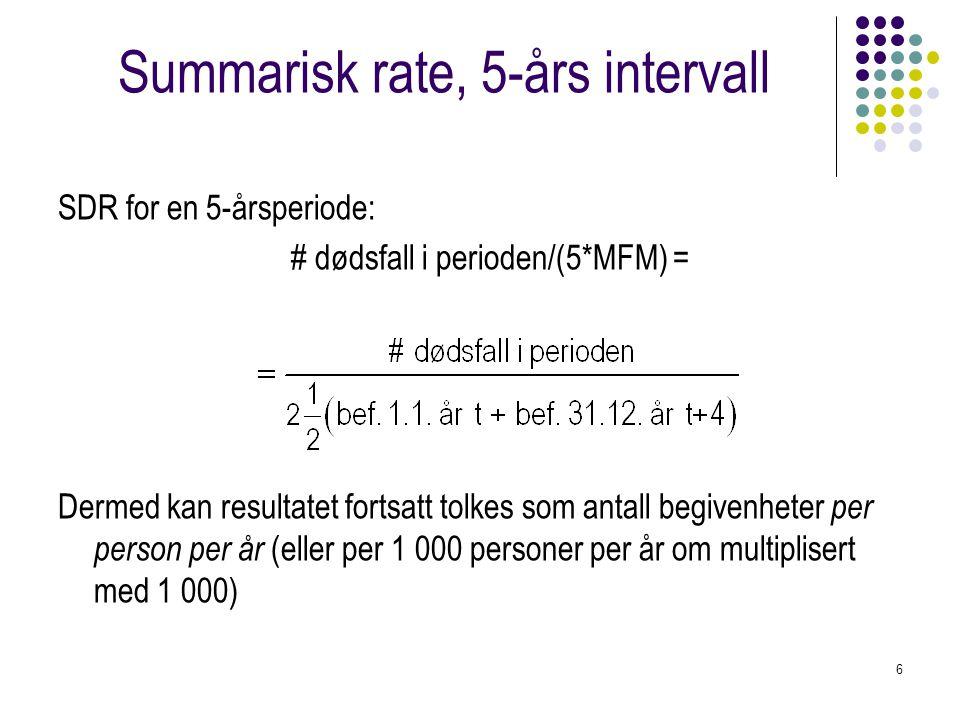 6 Summarisk rate, 5-års intervall SDR for en 5-årsperiode: # dødsfall i perioden/(5*MFM) = Dermed kan resultatet fortsatt tolkes som antall begivenheter per person per år (eller per 1 000 personer per år om multiplisert med 1 000)