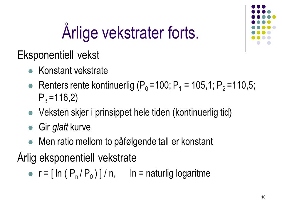 16 Årlige vekstrater forts. Eksponentiell vekst Konstant vekstrate Renters rente kontinuerlig (P 0 =100; P 1 = 105,1; P 2 =110,5; P 3 =116,2) Veksten
