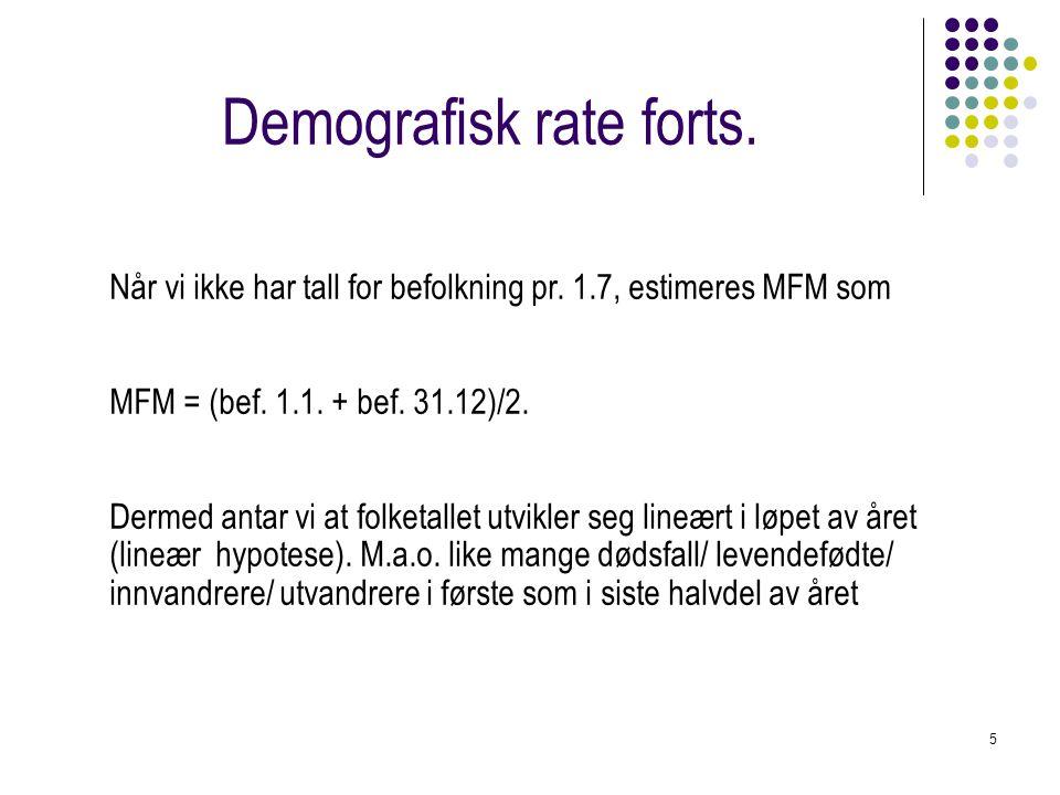 Demografisk rate forts. 5 Når vi ikke har tall for befolkning pr. 1.7, estimeres MFM som MFM = (bef. 1.1. + bef. 31.12)/2. Dermed antar vi at folketal