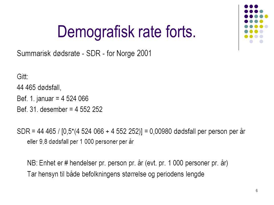 6 Demografisk rate forts. Summarisk dødsrate - SDR - for Norge 2001 Gitt: 44 465 dødsfall, Bef. 1. januar = 4 524 066 Bef. 31. desember = 4 552 252 SD