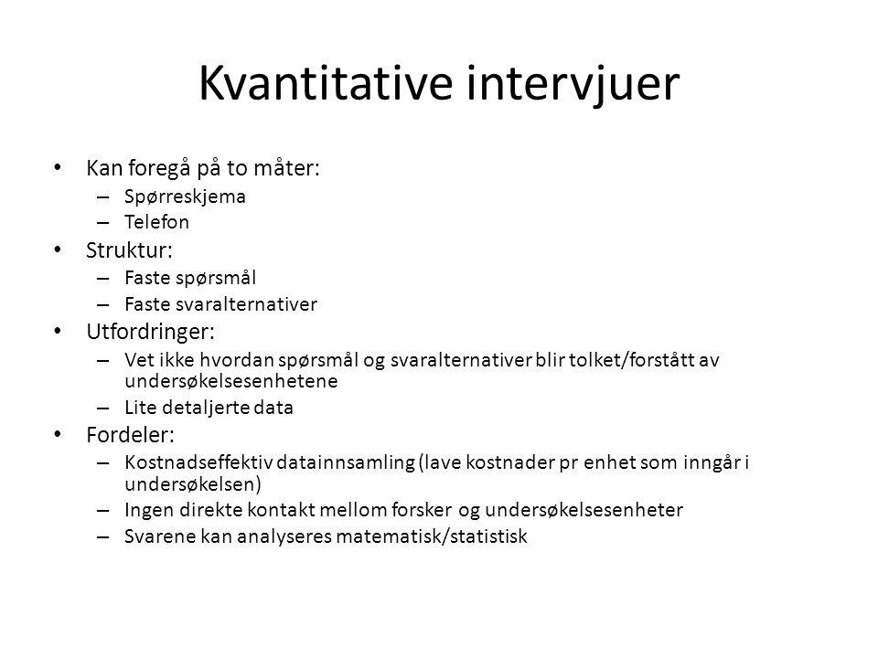 Kvantitative intervjuer Kan foregå på to måter: – Spørreskjema – Telefon Struktur: – Faste spørsmål – Faste svaralternativer Utfordringer: – Vet ikke
