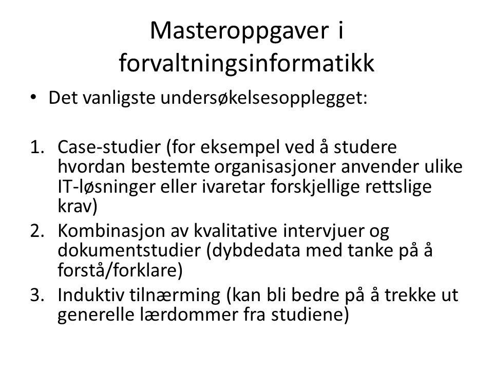 Masteroppgaver i forvaltningsinformatikk Det vanligste undersøkelsesopplegget: 1.Case-studier (for eksempel ved å studere hvordan bestemte organisasjoner anvender ulike IT-løsninger eller ivaretar forskjellige rettslige krav) 2.Kombinasjon av kvalitative intervjuer og dokumentstudier (dybdedata med tanke på å forstå/forklare) 3.Induktiv tilnærming (kan bli bedre på å trekke ut generelle lærdommer fra studiene)
