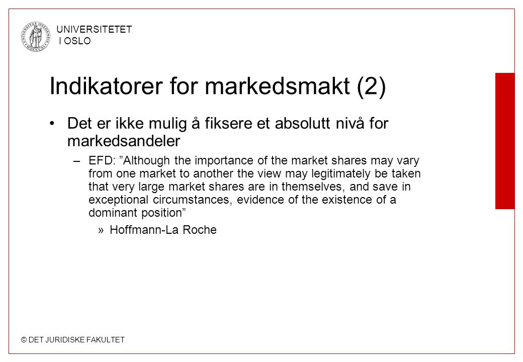 """© DET JURIDISKE FAKULTET UNIVERSITETET I OSLO Indikatorer for markedsmakt (2) Det er ikke mulig å fiksere et absolutt nivå for markedsandeler –EFD: """"A"""
