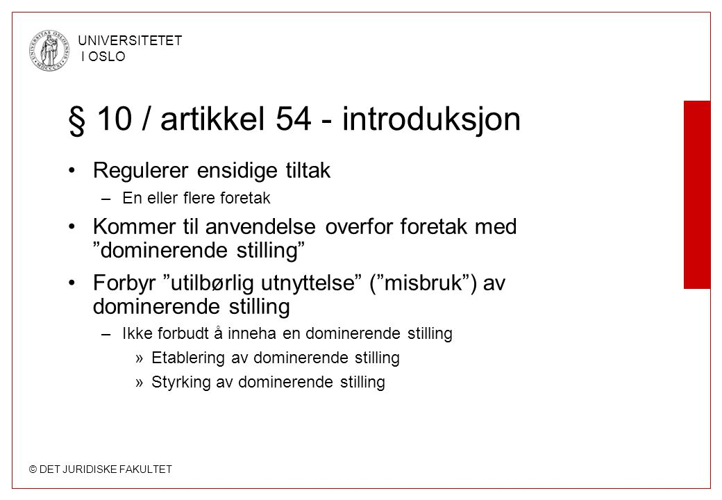 © DET JURIDISKE FAKULTET UNIVERSITETET I OSLO § 10 / artikkel 54 - introduksjon Dominerende foretak har et spesielt ansvar for konkurransen –A finding that an undertaking has a dominant position … simply means that, irrespective of the reasons for which it has such a dominant position, the undertaking concerned has a special responsibility not to allow its conduct to impair genuine undistorted competition in the common market »Michelin v Commission