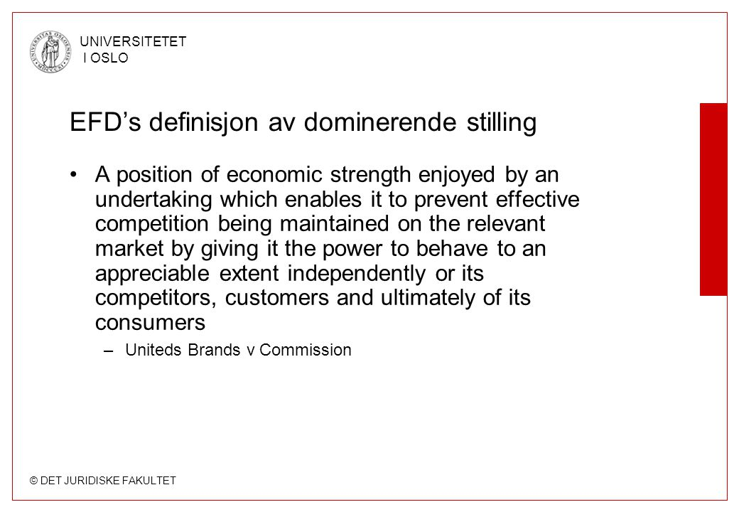 © DET JURIDISKE FAKULTET UNIVERSITETET I OSLO Indikatorer for markedsmakt (8) Foretakets profitt som indikator –Høy profitt indikerer merprofitt –MEN: Overlegne ytelser, f eks effektivitet, kan også føre til høy profitt Etableringsbarrierer –Muligheten til å utøve markedsmakt avhengig av om det finnes etableringsbarrierer