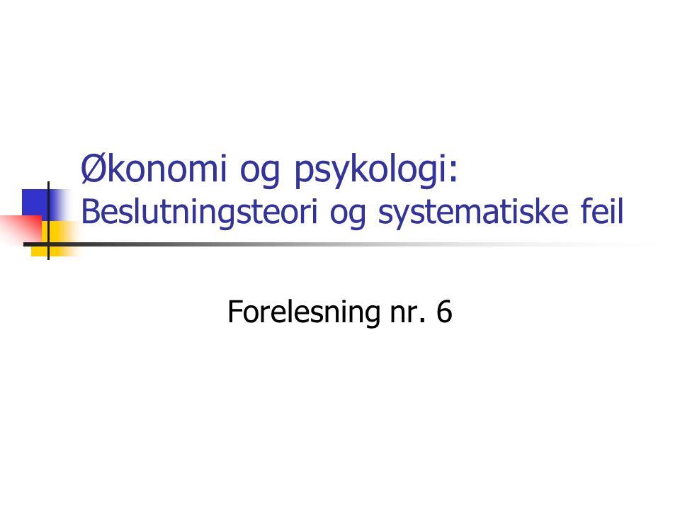 Økonomi og psykologi: Beslutningsteori og systematiske feil Forelesning nr. 6