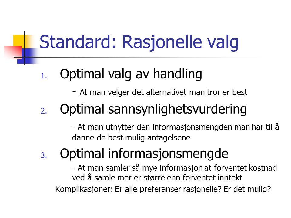 Standard: Rasjonelle valg 1. Optimal valg av handling - At man velger det alternativet man tror er best 2. Optimal sannsynlighetsvurdering - At man ut