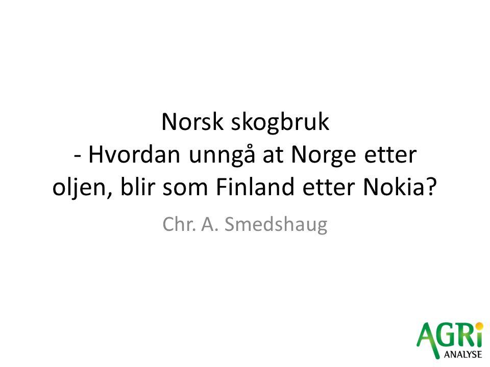 Norsk skogbruk - Hvordan unngå at Norge etter oljen, blir som Finland etter Nokia? Chr. A. Smedshaug