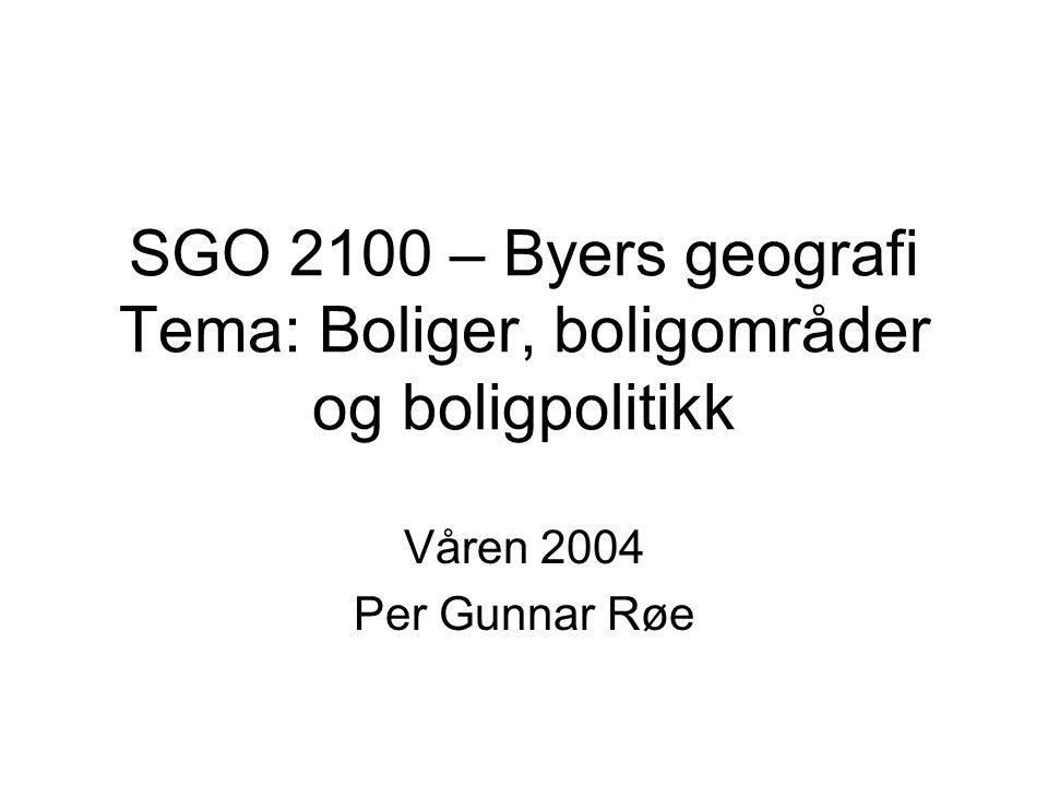 Våren 2004 Per Gunnar Røe SGO 2100 – Byers geografi Tema: Boliger, boligområder og boligpolitikk