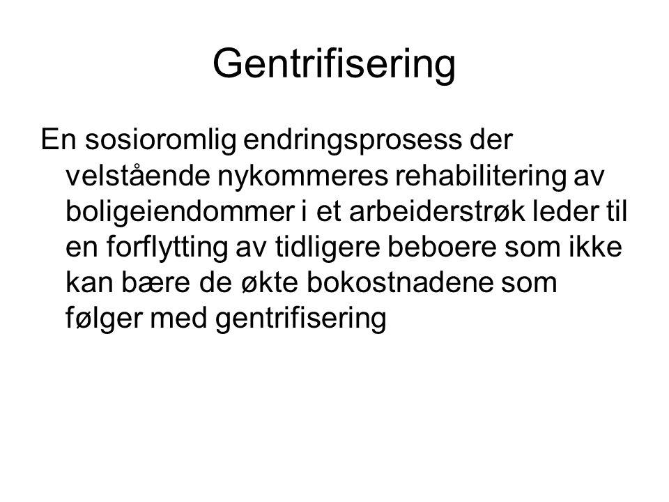 Gentrifisering En sosioromlig endringsprosess der velstående nykommeres rehabilitering av boligeiendommer i et arbeiderstrøk leder til en forflytting av tidligere beboere som ikke kan bære de økte bokostnadene som følger med gentrifisering