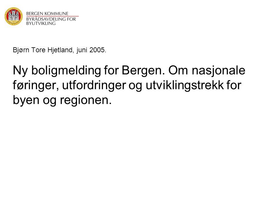 Bjørn Tore Hjetland, juni 2005. Ny boligmelding for Bergen. Om nasjonale føringer, utfordringer og utviklingstrekk for byen og regionen.