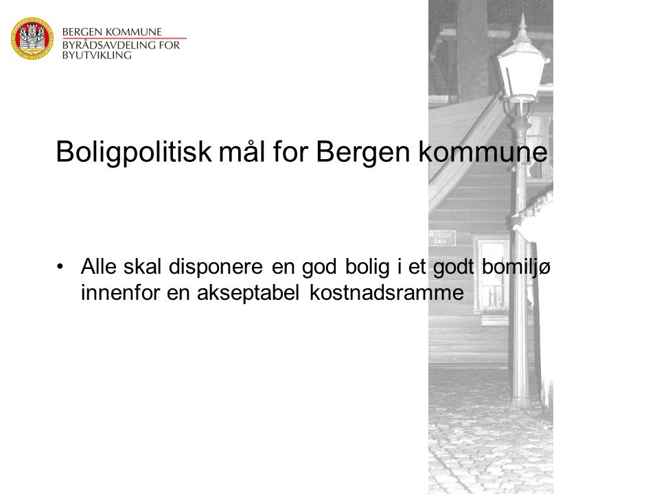 Boligpolitisk mål for Bergen kommune Alle skal disponere en god bolig i et godt bomiljø innenfor en akseptabel kostnadsramme