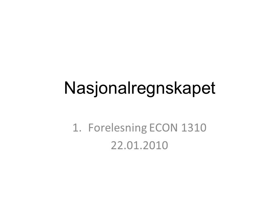 Introduksjon: Litteraturreferanser Kjernepensum: –Forelesningsnotat 2 (H) –Kapittel 2 (B) Øvrig pensum –Statistisk Sentralbyrås hjemmesider: http://www.ssb.no/regnskap/http://www.ssb.no/regnskap/, http://www.ssb.no/emner/09/01/begreper/ –Erling Joar Fløttum: Nasjonalregnskapet - Systemet og utformingen i Norge (Universitetsforlaget, 2006)