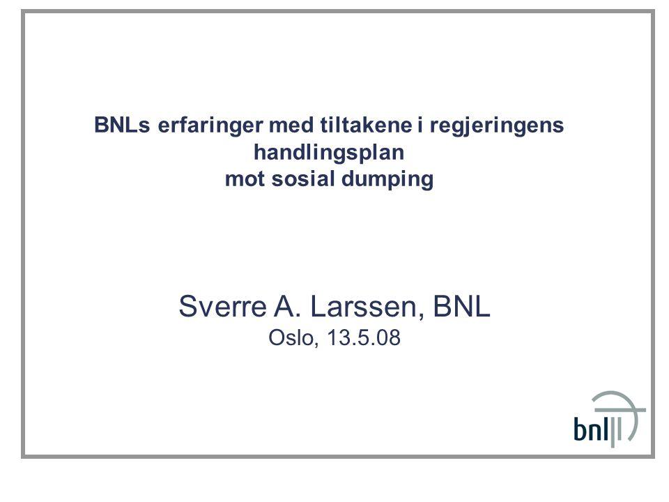 BNLs erfaringer med tiltakene i regjeringens handlingsplan mot sosial dumping Sverre A. Larssen, BNL Oslo, 13.5.08