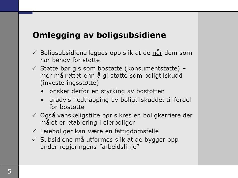 5 Boligsubsidiene legges opp slik at de når dem som har behov for støtte Støtte bør gis som bostøtte (konsumentstøtte) – mer målrettet enn å gi støtte som boligtilskudd (investeringsstøtte) ønsker derfor en styrking av bostøtten gradvis nedtrapping av boligtilskuddet til fordel for bostøtte Også vanskeligstilte bør sikres en boligkarriere der målet er etablering i eierboliger Leieboliger kan være en fattigdomsfelle Subsidiene må utformes slik at de bygger opp under regjeringens arbeidslinje Omlegging av boligsubsidiene