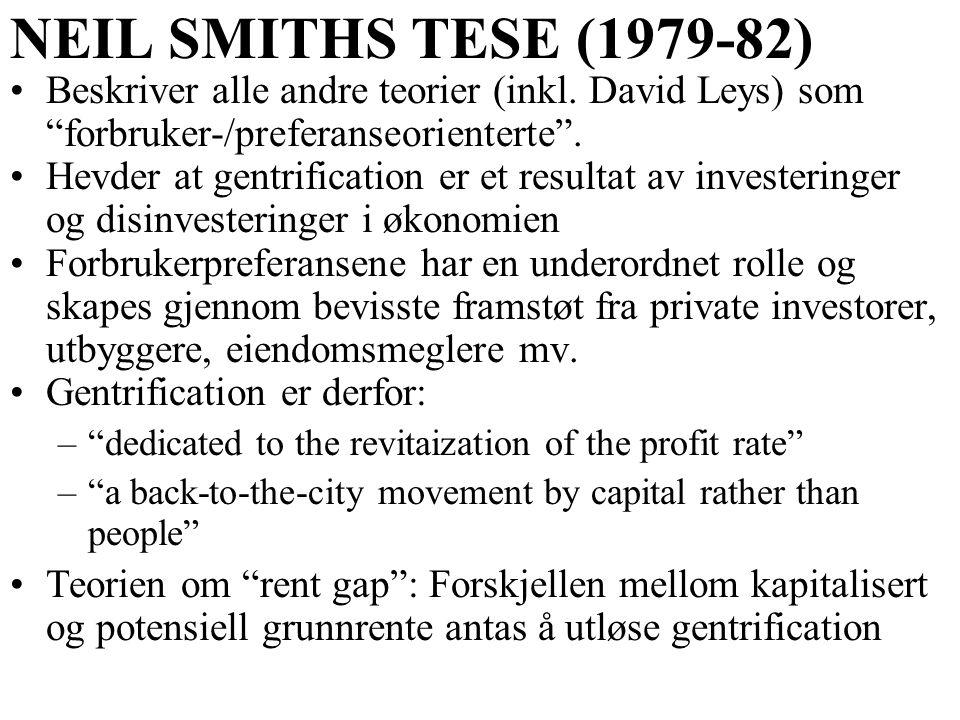 """NEIL SMITHS TESE (1979-82) Beskriver alle andre teorier (inkl. David Leys) som """"forbruker-/preferanseorienterte"""". Hevder at gentrification er et resul"""