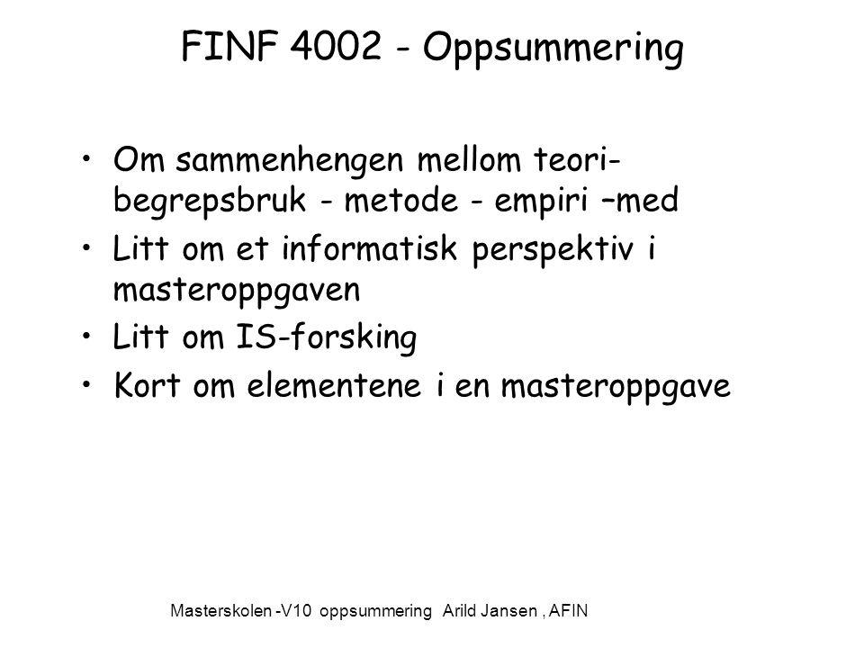 Masterskolen -V10 oppsummering Arild Jansen, AFIN FINF 4002 - Oppsummering Om sammenhengen mellom teori- begrepsbruk - metode - empiri –med Litt om et informatisk perspektiv i masteroppgaven Litt om IS-forsking Kort om elementene i en masteroppgave