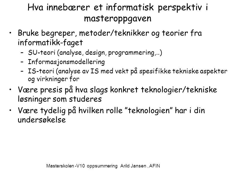 Masterskolen -V10 oppsummering Arild Jansen, AFIN Hva innebærer et informatisk perspektiv i masteroppgaven Bruke begreper, metoder/teknikker og teorier fra informatikk-faget –SU-teori (analyse, design, programmering,..) –Informasjonsmodellering –IS-teori (analyse av IS med vekt på spesifikke tekniske aspekter og virkninger for Være presis på hva slags konkret teknologier/tekniske løsninger som studeres Være tydelig på hvilken rolle teknologien har i din undersøkelse