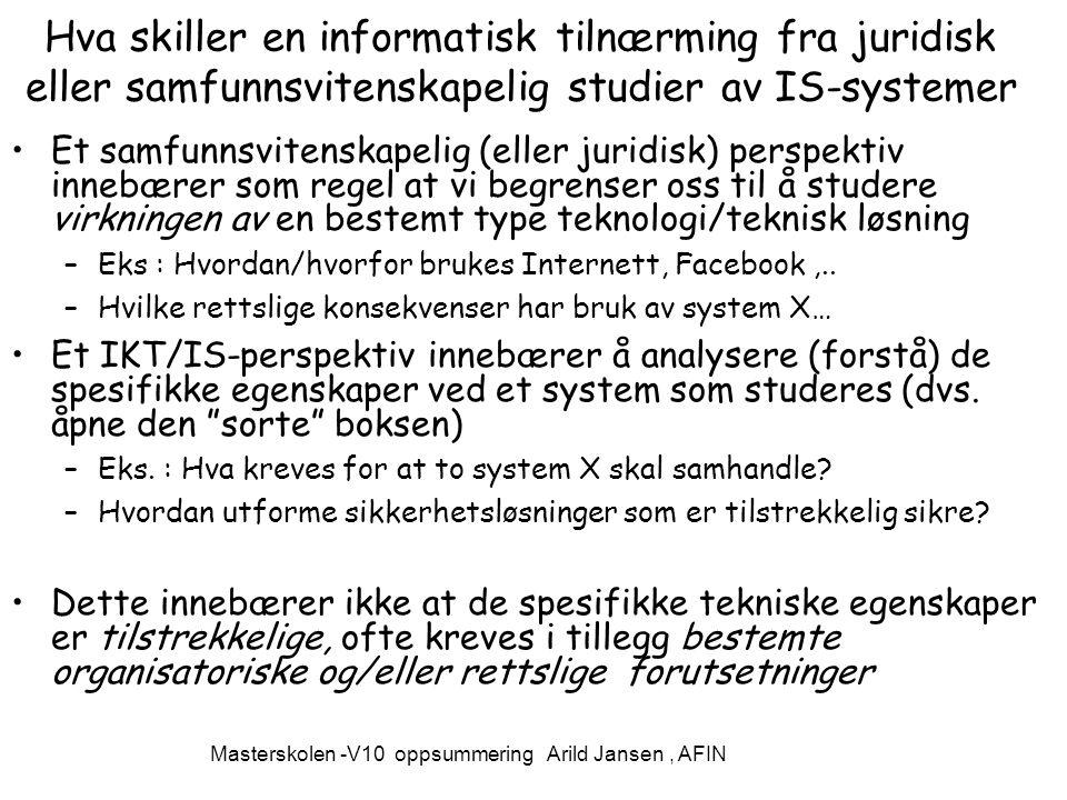 Masterskolen -V10 oppsummering Arild Jansen, AFIN Hva skiller en informatisk tilnærming fra juridisk eller samfunnsvitenskapelig studier av IS-systemer Et samfunnsvitenskapelig (eller juridisk) perspektiv innebærer som regel at vi begrenser oss til å studere virkningen av en bestemt type teknologi/teknisk løsning –Eks : Hvordan/hvorfor brukes Internett, Facebook,..