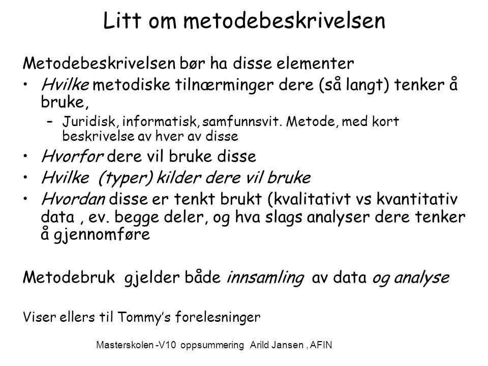 Masterskolen -V10 oppsummering Arild Jansen, AFIN Litt om metodebeskrivelsen Metodebeskrivelsen bør ha disse elementer Hvilke metodiske tilnærminger dere (så langt) tenker å bruke, –Juridisk, informatisk, samfunnsvit.