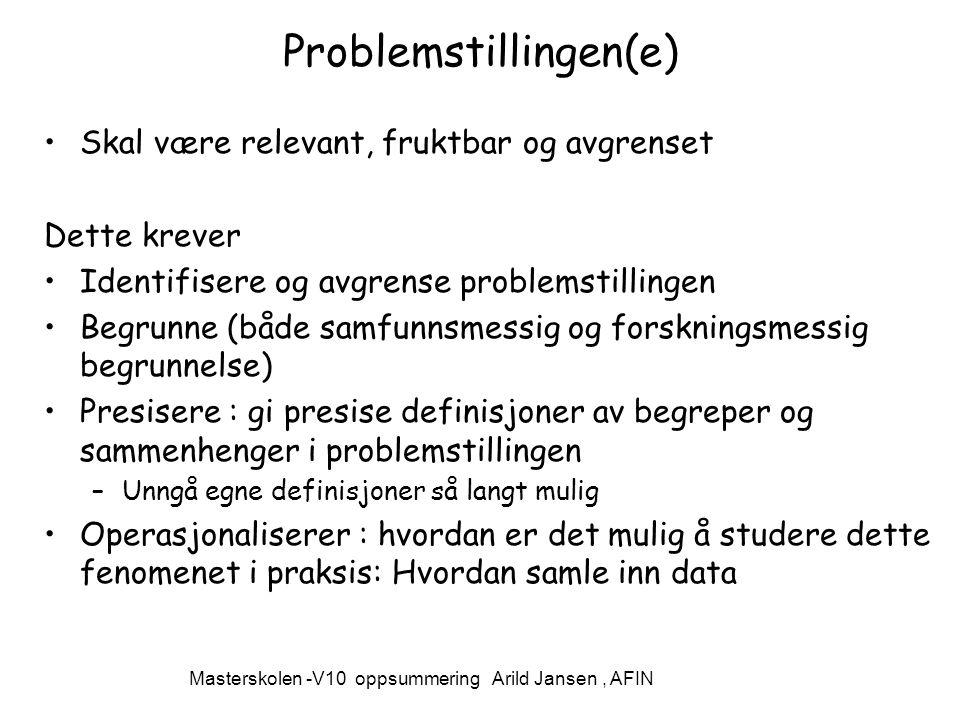 Masterskolen -V10 oppsummering Arild Jansen, AFIN Problemstillingen(e) Skal være relevant, fruktbar og avgrenset Dette krever Identifisere og avgrense problemstillingen Begrunne (både samfunnsmessig og forskningsmessig begrunnelse) Presisere : gi presise definisjoner av begreper og sammenhenger i problemstillingen –Unngå egne definisjoner så langt mulig Operasjonaliserer : hvordan er det mulig å studere dette fenomenet i praksis: Hvordan samle inn data