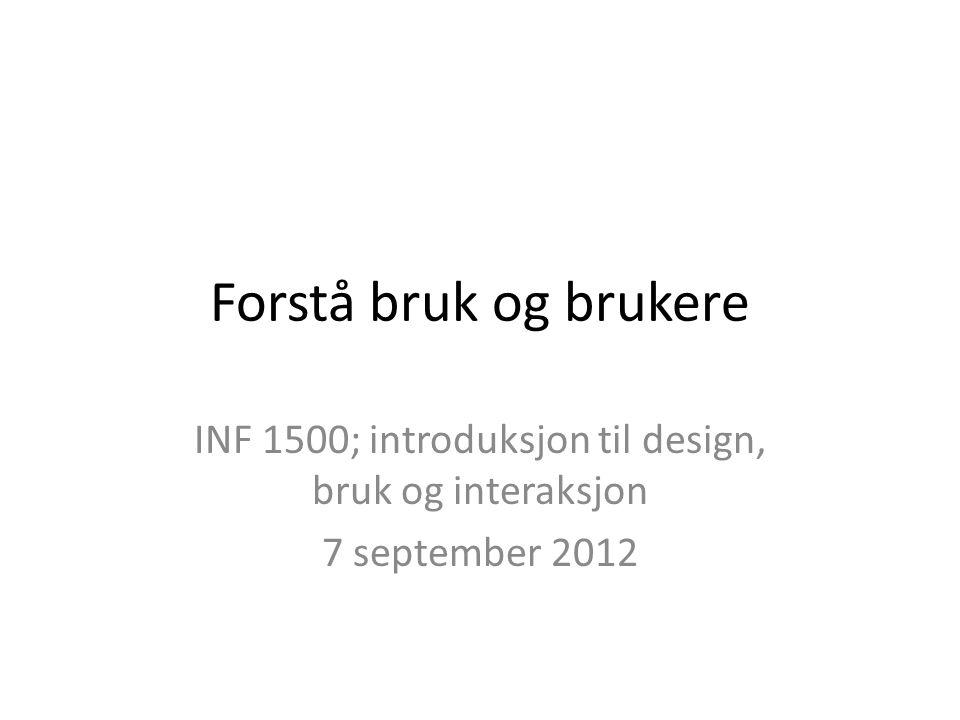 Forstå bruk og brukere INF 1500; introduksjon til design, bruk og interaksjon 7 september 2012