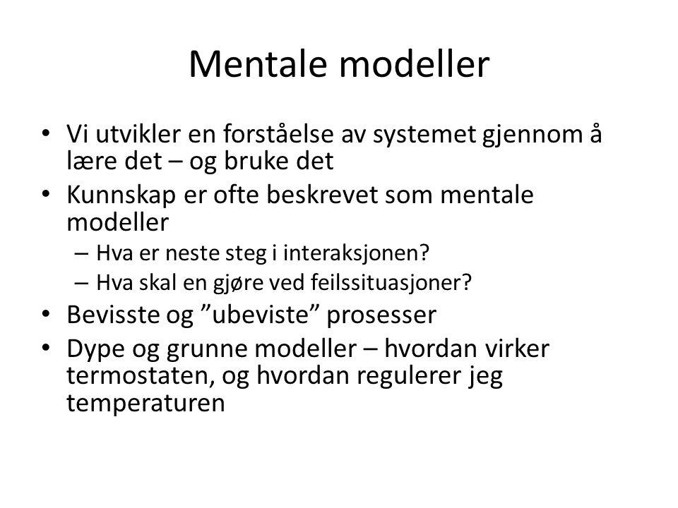 Mentale modeller Vi utvikler en forståelse av systemet gjennom å lære det – og bruke det Kunnskap er ofte beskrevet som mentale modeller – Hva er nest