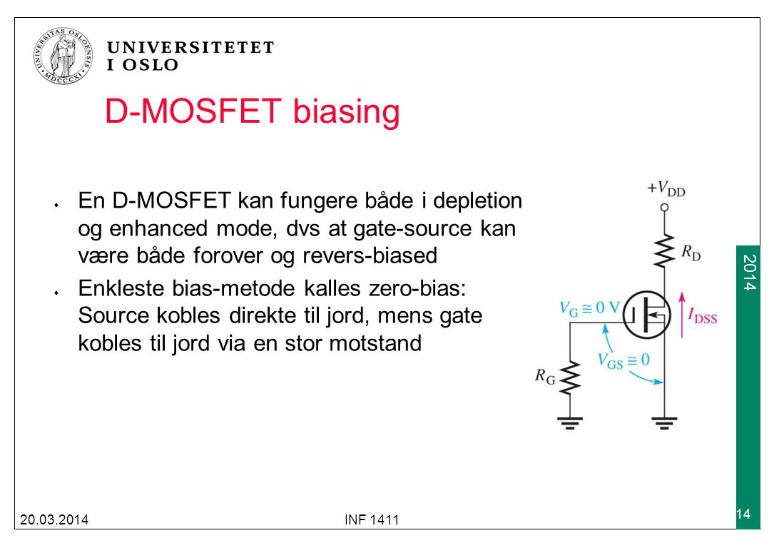2009 2014 D-MOSFET biasing En D-MOSFET kan fungere både i depletion og enhanced mode, dvs at gate-source kan være både forover og revers-biased Enkles
