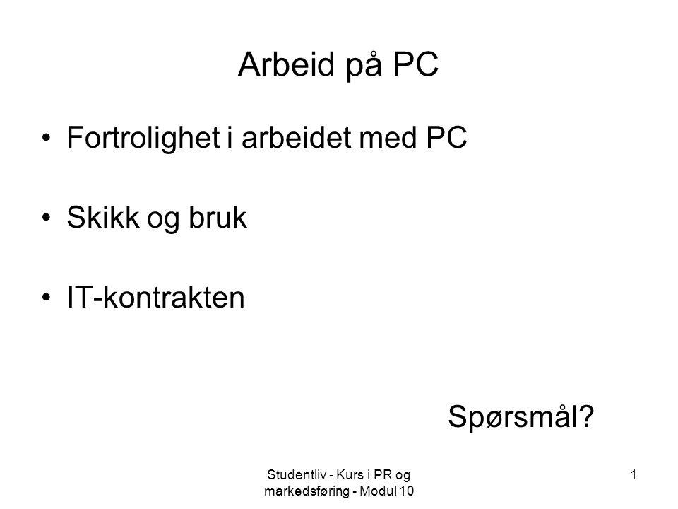 Studentliv - Kurs i PR og markedsføring - Modul 10 1 Arbeid på PC Fortrolighet i arbeidet med PC Skikk og bruk IT-kontrakten Spørsmål?
