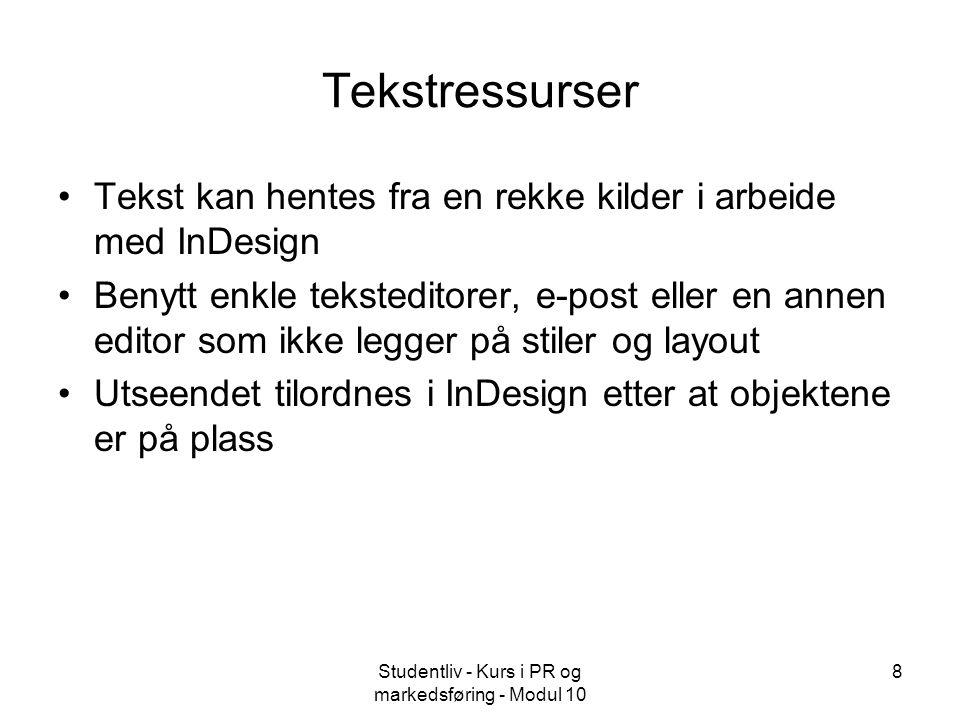Studentliv - Kurs i PR og markedsføring - Modul 10 8 Tekstressurser Tekst kan hentes fra en rekke kilder i arbeide med InDesign Benytt enkle teksteditorer, e-post eller en annen editor som ikke legger på stiler og layout Utseendet tilordnes i InDesign etter at objektene er på plass