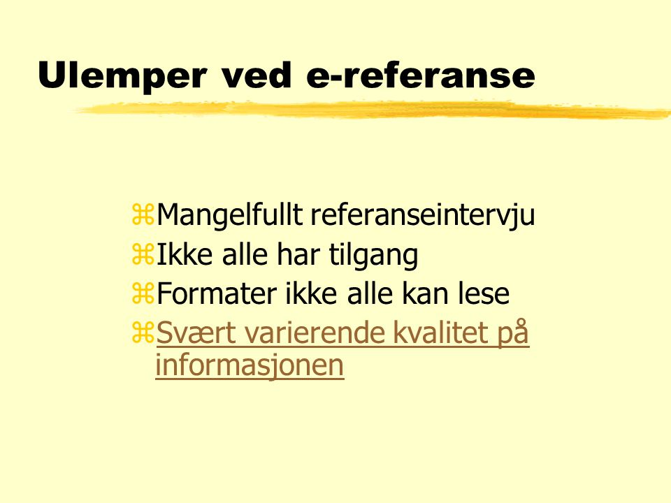 Ulemper ved e-referanse zMangelfullt referanseintervju zIkke alle har tilgang zFormater ikke alle kan lese zSvært varierende kvalitet på informasjonenSvært varierende kvalitet på informasjonen