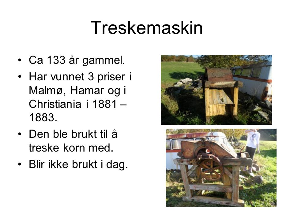 Treskemaskin Ca 133 år gammel.Har vunnet 3 priser i Malmø, Hamar og i Christiania i 1881 – 1883.