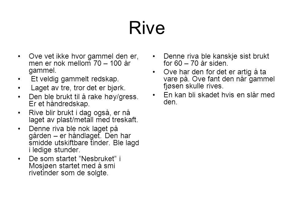 Rive Ove vet ikke hvor gammel den er, men er nok mellom 70 – 100 år gammel.