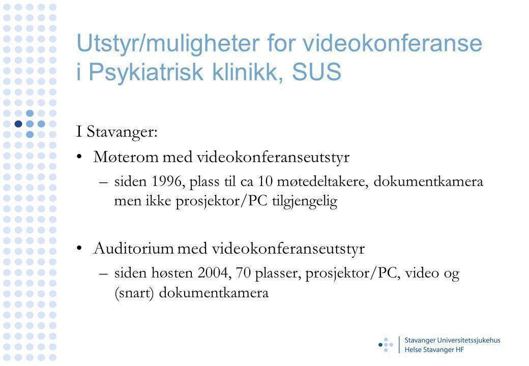 Utstyr/muligheter for videokonferanse i Psykiatrisk klinikk, SUS I Stavanger: Møterom med videokonferanseutstyr –siden 1996, plass til ca 10 møtedeltakere, dokumentkamera men ikke prosjektor/PC tilgjengelig Auditorium med videokonferanseutstyr –siden høsten 2004, 70 plasser, prosjektor/PC, video og (snart) dokumentkamera