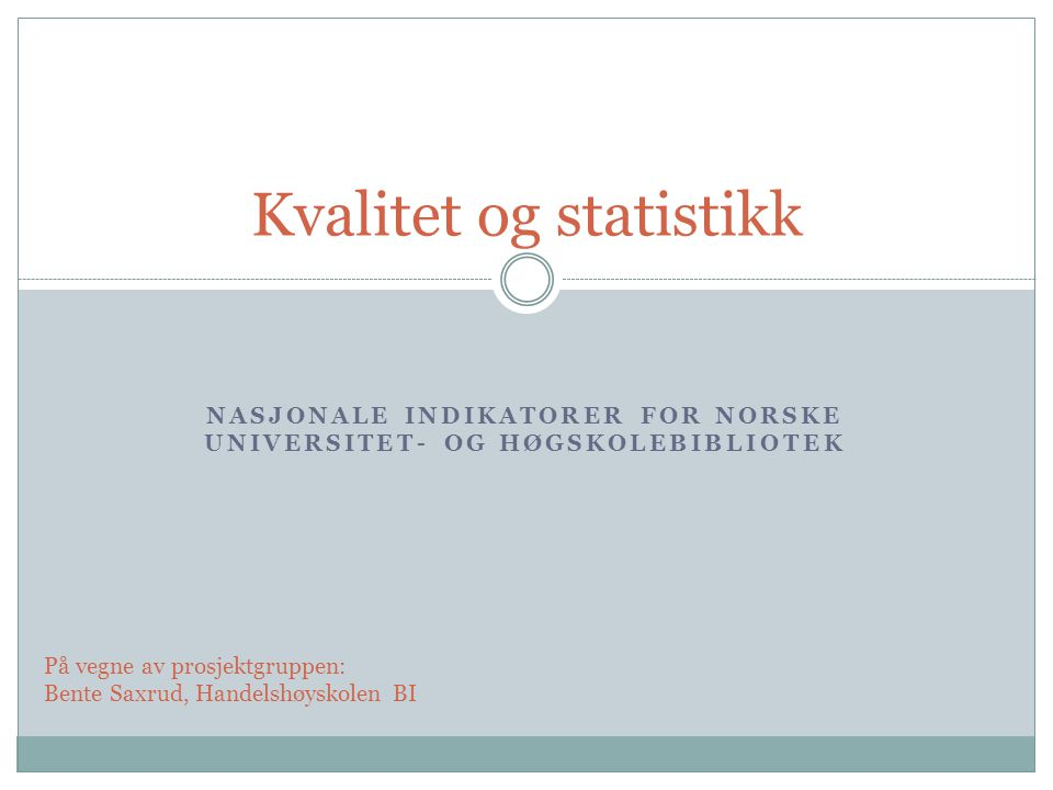 NASJONALE INDIKATORER FOR NORSKE UNIVERSITET- OG HØGSKOLEBIBLIOTEK Kvalitet og statistikk På vegne av prosjektgruppen: Bente Saxrud, Handelshøyskolen BI