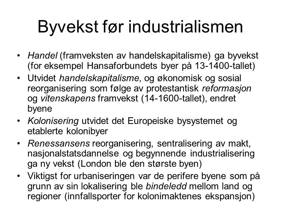 Byvekst før industrialismen Handel (framveksten av handelskapitalisme) ga byvekst (for eksempel Hansaforbundets byer på 13-1400-tallet) Utvidet handelskapitalisme, og økonomisk og sosial reorganisering som følge av protestantisk reformasjon og vitenskapens framvekst (14-1600-tallet), endret byene Kolonisering utvidet det Europeiske bysystemet og etablerte kolonibyer Renessansens reorganisering, sentralisering av makt, nasjonalstatsdannelse og begynnende industrialisering ga ny vekst (London ble den største byen) Viktigst for urbaniseringen var de perifere byene som på grunn av sin lokalisering ble bindeledd mellom land og regioner (innfallsporter for kolonimaktenes ekspansjon)