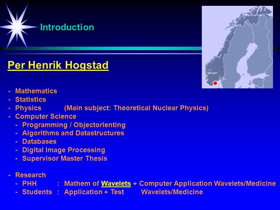 IntroductionIntroduction Per Henrik Hogstad -Mathematics -Statistics -Physics(Main subject: Theoretical Nuclear Physics) -Computer Science -Programming / Objectorienting -Algorithms and Datastructures -Databases -Digital Image Processing -Supervisor Master Thesis -Research -PHH:Mathem of Wavelets + Computer Application Wavelets/Medicine -Students:Application + TestWavelets/Medicine
