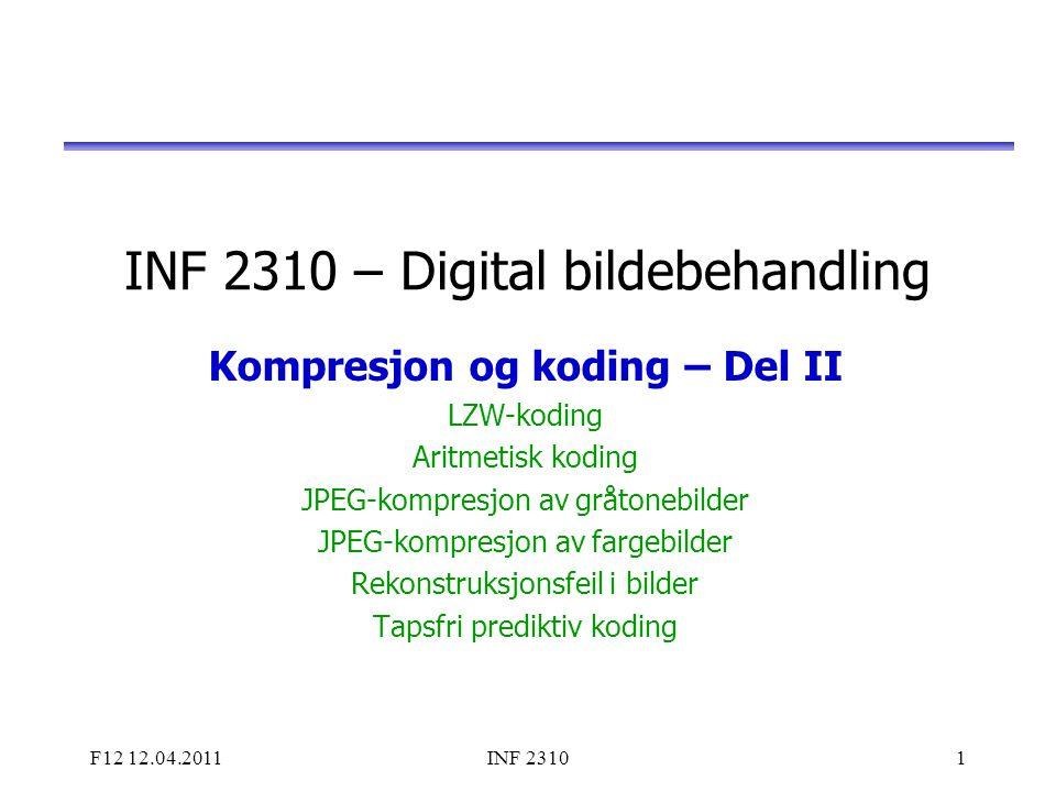 F12 12.04.2011INF 23101 INF 2310 – Digital bildebehandling Kompresjon og koding – Del II LZW-koding Aritmetisk koding JPEG-kompresjon av gråtonebilder