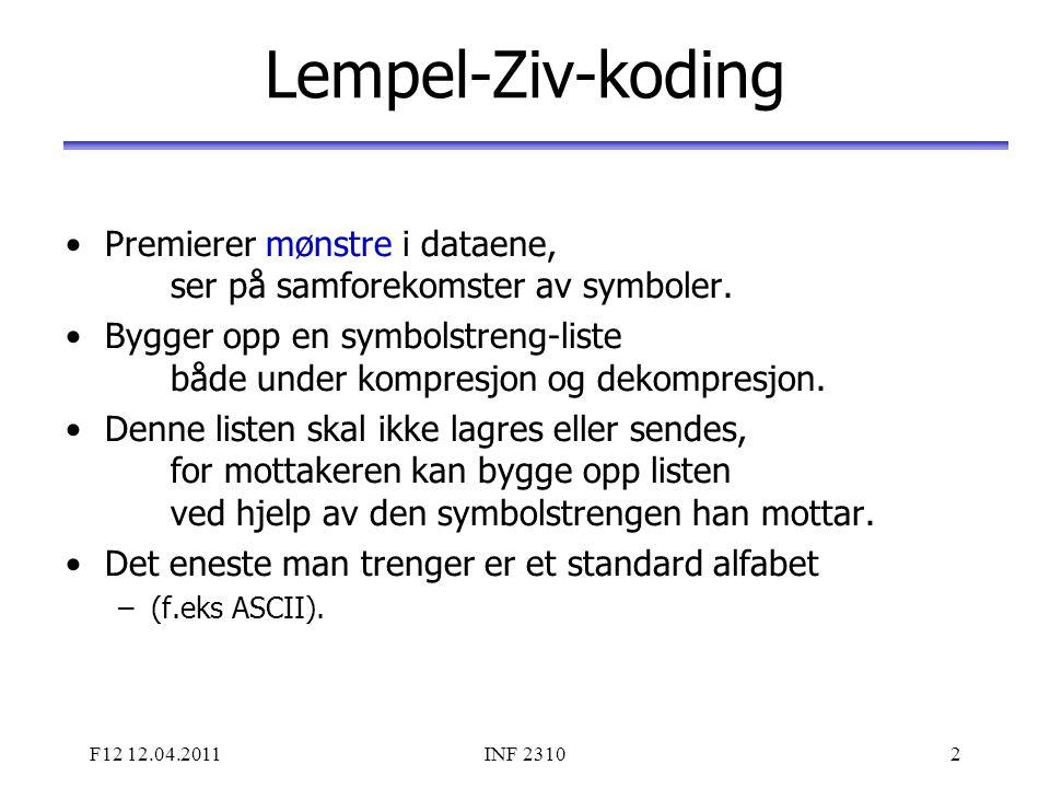 F12 12.04.2011INF 23103 Lempel-Ziv-koding Mottaker kjenner bare alfabetet, og lagrer nye fraser ved å ta nest siste streng pluss første symbol i sist tilsendte streng, inntil listen er full (det er en praktisk grense her!).