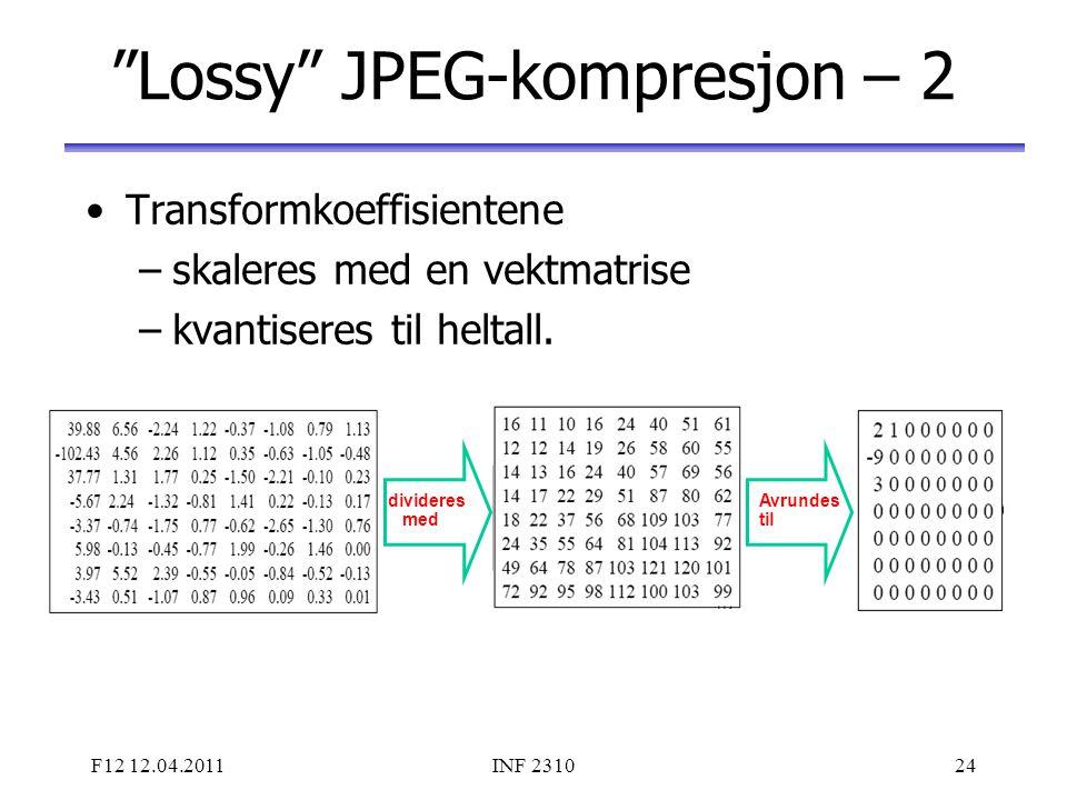 """F12 12.04.2011INF 231024 """"Lossy"""" JPEG-kompresjon – 2 Transformkoeffisientene –skaleres med en vektmatrise –kvantiseres til heltall. divideres med Avru"""