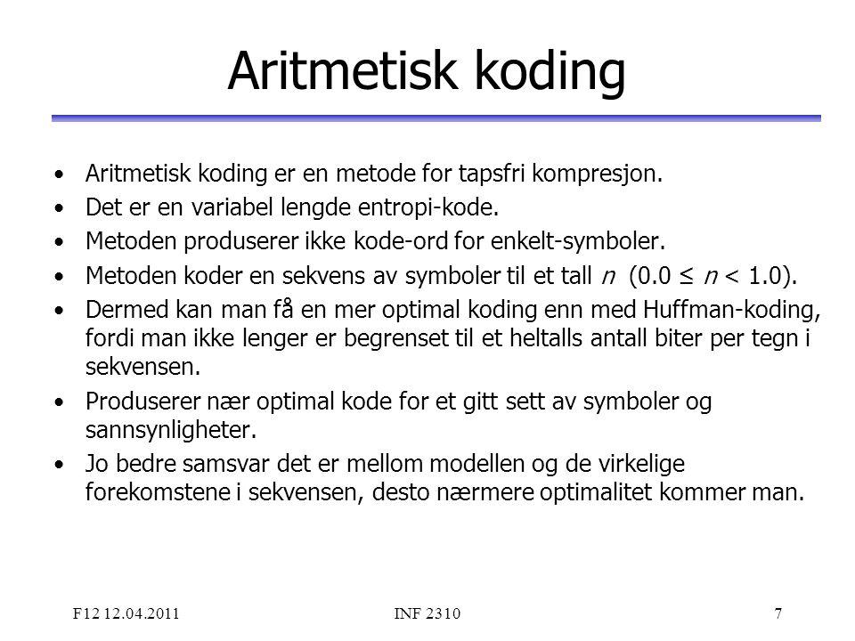 F12 12.04.2011INF 23107 Aritmetisk koding Aritmetisk koding er en metode for tapsfri kompresjon. Det er en variabel lengde entropi-kode. Metoden produ