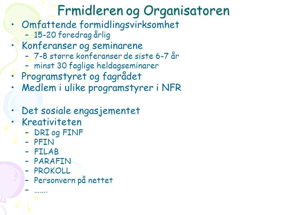 Frmidleren og Organisatoren Omfattende formidlingsvirksomhet –15-20 foredrag årlig Konferanser og seminarene –7-8 større konferanser de siste 6-7 år –minst 30 faglige heldagseminarer Programstyret og fagrådet Medlem i ulike programstyrer i NFR Det sosiale engasjementet Kreativiteten –DRI og FINF –PFIN –FILAB –PARAFIN –PROKOLL –Personvern på nettet –…….