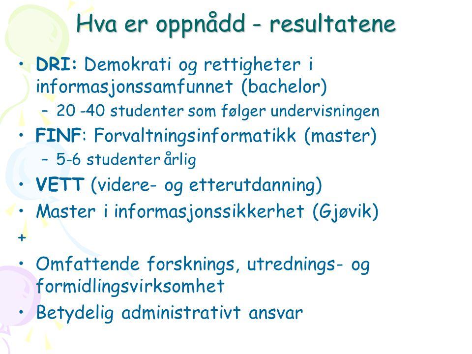 Hva er oppnådd - resultatene DRI: Demokrati og rettigheter i informasjonssamfunnet (bachelor) –20 -40 studenter som følger undervisningen FINF: Forvaltningsinformatikk (master) –5-6 studenter årlig VETT (videre- og etterutdanning) Master i informasjonssikkerhet (Gjøvik) + Omfattende forsknings, utrednings- og formidlingsvirksomhet Betydelig administrativt ansvar