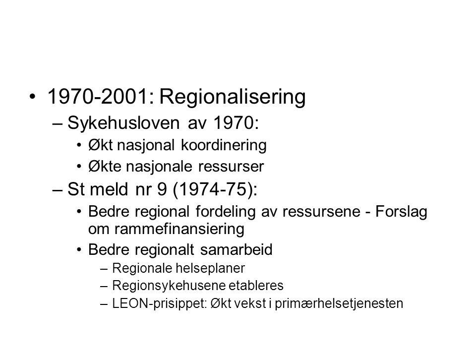 1970-2001: Regionalisering –Sykehusloven av 1970: Økt nasjonal koordinering Økte nasjonale ressurser –St meld nr 9 (1974-75): Bedre regional fordeling av ressursene - Forslag om rammefinansiering Bedre regionalt samarbeid –Regionale helseplaner –Regionsykehusene etableres –LEON-prisippet: Økt vekst i primærhelsetjenesten