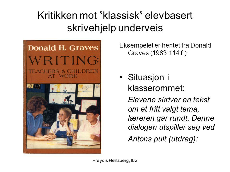 Frøydis Hertzberg, ILS Kritikken mot klassisk elevbasert skrivehjelp underveis Eksempelet er hentet fra Donald Graves (1983:114 f.) Situasjon i klasserommet: Elevene skriver en tekst om et fritt valgt tema, læreren går rundt.