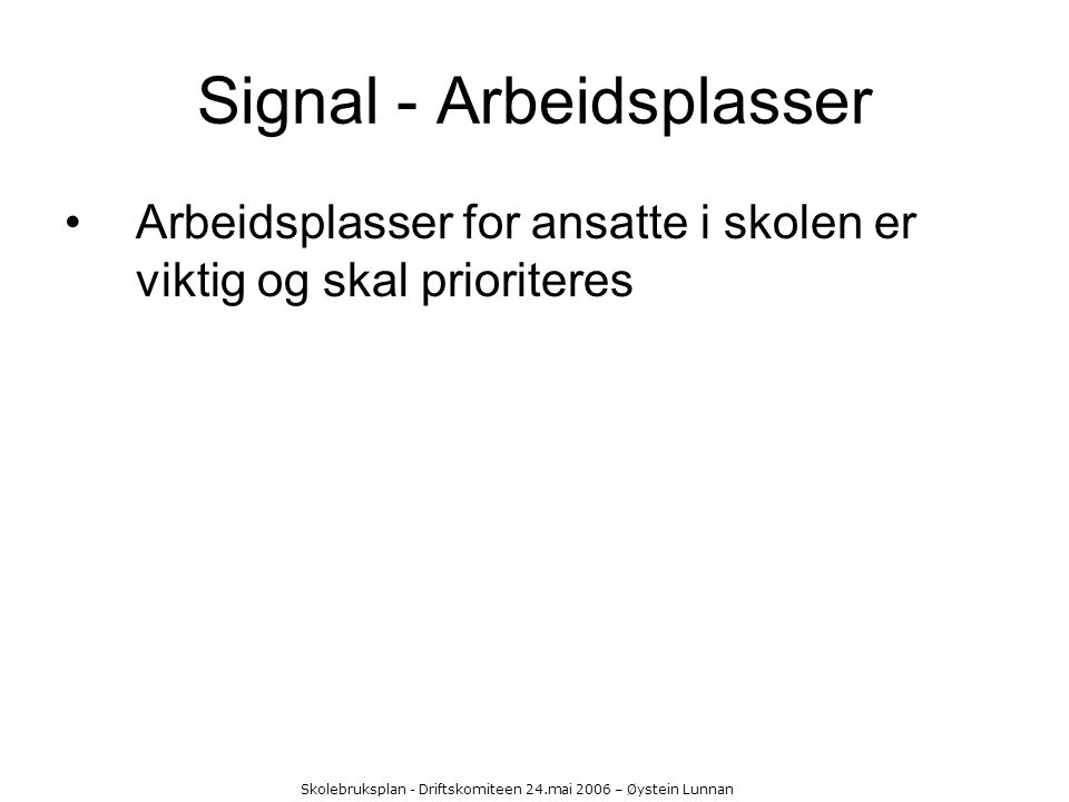 Skolebruksplan - Driftskomiteen 24.mai 2006 – Øystein Lunnan Signal - Arbeidsplasser Arbeidsplasser for ansatte i skolen er viktig og skal prioriteres