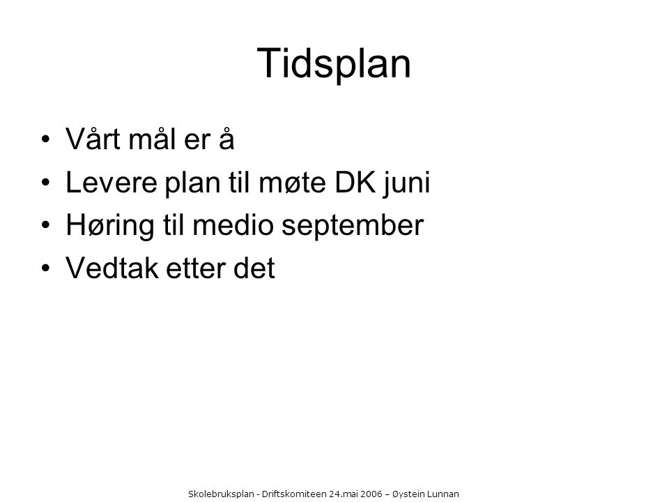 Skolebruksplan - Driftskomiteen 24.mai 2006 – Øystein Lunnan Tidsplan Vårt mål er å Levere plan til møte DK juni Høring til medio september Vedtak ett