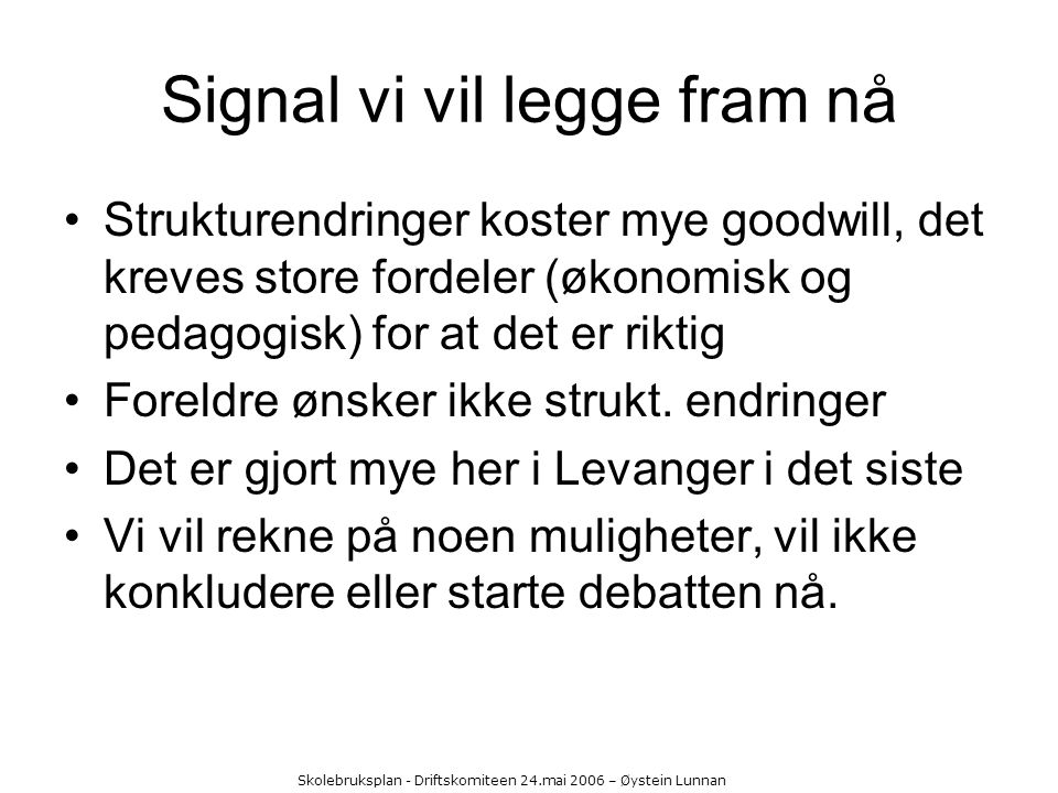 Skolebruksplan - Driftskomiteen 24.mai 2006 – Øystein Lunnan Signal vi vil legge fram nå Strukturendringer koster mye goodwill, det kreves store forde
